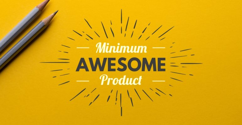 Minimum Awesome Product vs. Minimum Viable Product